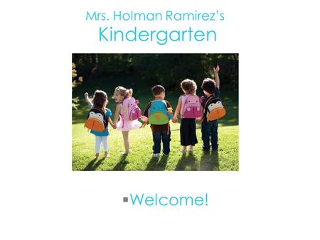  Welcome! Mrs. Holman Ramirez's Kindergarten. About Me…  My 17th year teaching  Masters in Education  Experience- Kindergarten, preschool, first grade,