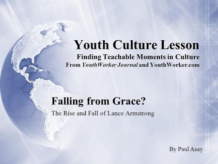 Youth Culture Lesson Finding Teachable Moments in Culture From YouthWorker Journal and YouthWorker.com Falling from Grace? The Rise and Fall of Lance Armstrong.