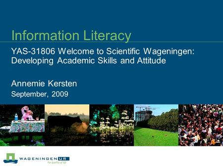 Information Literacy YAS-31806 Welcome to Scientific Wageningen: Developing Academic Skills and Attitude Annemie Kersten September, 2009.