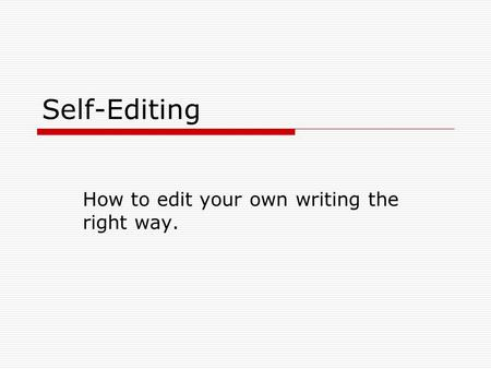 Self-Editing How to edit your own writing the right way.