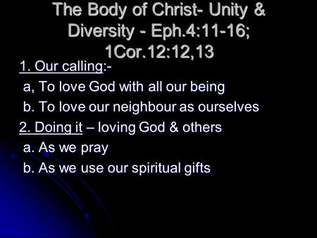 The Body of Christ- Unity & Diversity - Eph.4:11-16; 1Cor.12:12,13 1. Our calling:- a, To love God with all our being a, To love God with all our being.