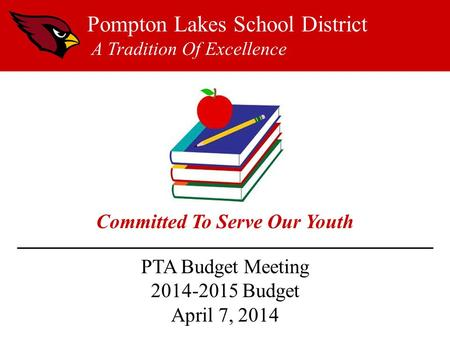 PTA Budget Meeting 2014-2015 Budget April 7, 2014 Pompton Lakes School District A Tradition Of Excellence Committed To Serve Our Youth.