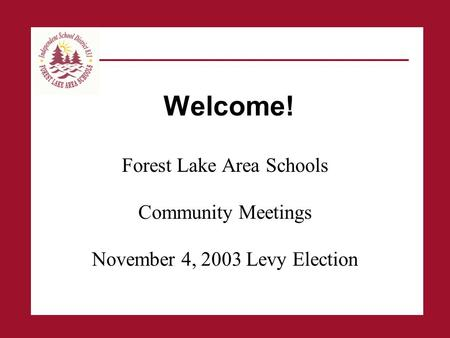 Welcome! Forest Lake Area Schools Community Meetings November 4, 2003 Levy Election.