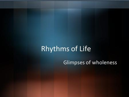 Rhythms of Life Glimpses of wholeness. Wholeness… What if wholeness meant that people were meaningfully integrated into a community? And not just any.