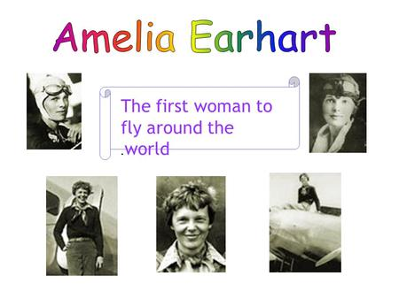 The first woman to fly around the world.. Amelia Earhart wasn't afraid to break down barriers. In 1928, she was the first woman to fly as a passenger.