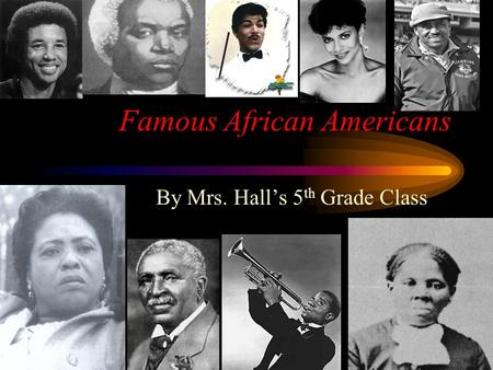 Famous African Americans By Mrs. Hall's 5 th Grade Class.
