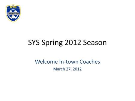 SYS Spring 2012 Season Welcome In-town Coaches March 27, 2012.