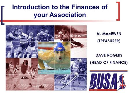 Introduction to the Finances of your Association AL MacEWEN (TREASURER) DAVE ROGERS (HEAD OF FINANCE)