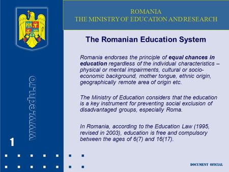 1 The Romanian Education System Romania endorses the principle of equal chances in education regardless of the individual characteristics – physical or.