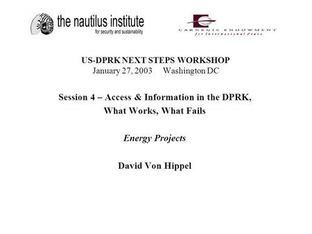 US-DPRK NEXT STEPS WORKSHOP January 27, 2003 Washington DC Session 4 – Access & Information in the DPRK, What Works, What Fails Energy Projects David Von.