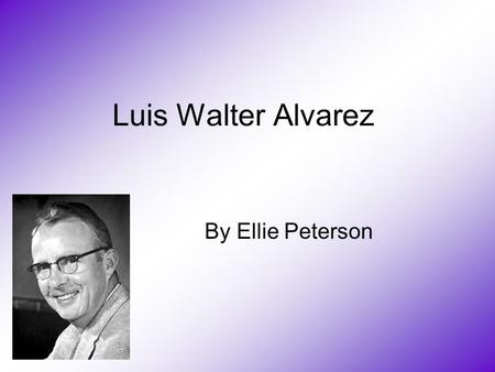 Luis Walter Alvarez By Ellie Peterson. Born in the USA on June 13, 1911 received B.Sc. from the University of Chicago,1932 Received a M.Sc. in 1934 Received.