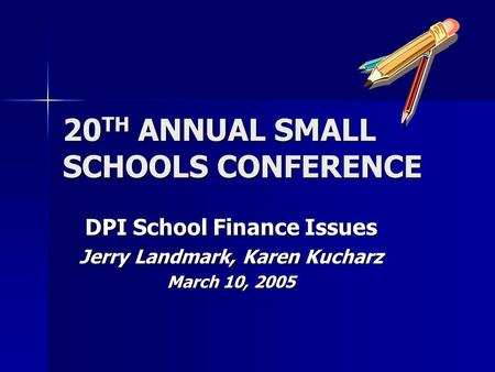 20 TH ANNUAL SMALL SCHOOLS CONFERENCE DPI School Finance Issues Jerry Landmark, Karen Kucharz March 10, 2005.