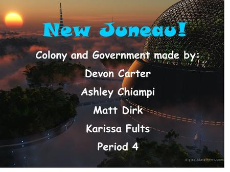 New Juneau! Colony and Government made by: Devon Carter Ashley Chiampi Matt Dirk Karissa Fults Period 4.