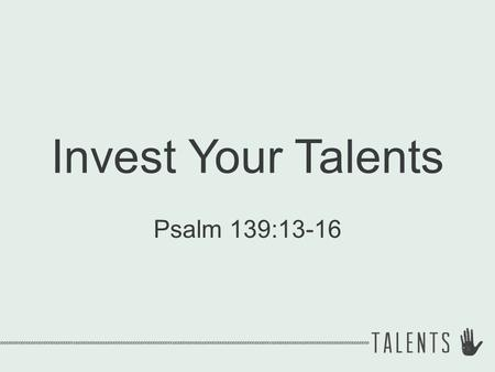 "Invest Your Talents Psalm 139:13-16. You are unique ""Unique"" = single, sole, forming the only one of its kind."