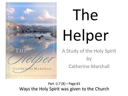 The Helper A Study of the Holy Spirit by Catherine Marshall Part -2.7 (B) – Page 83 Ways the Holy Spirit was given to the Church.