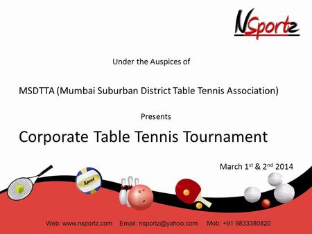 Under the Auspices of MSDTTA (Mumbai Suburban District Table Tennis Association) Presents Corporate Table Tennis Tournament March 1 st & 2 nd 2014.