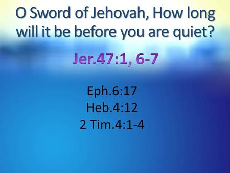 O Sword of Jehovah, How long will it be before you are quiet? Eph.6:17 Heb.4:12 2 Tim.4:1-4.