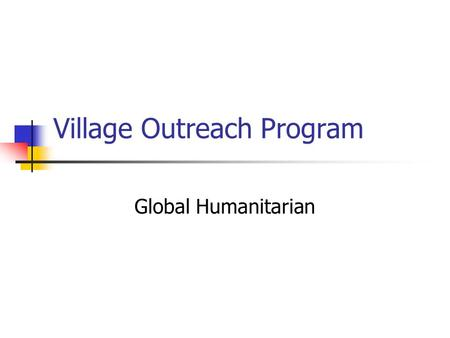 Village Outreach Program Global Humanitarian. Overview Village Outreach Programs target Health Education Clean water Environment Wide variety of activities.