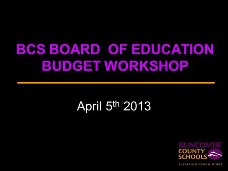 BCS BOARD OF EDUCATION BUDGET WORKSHOP April 5 th 2013.