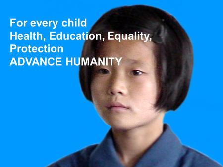 For every child Health, Education, Equality, Protection ADVANCE HUMANITY.