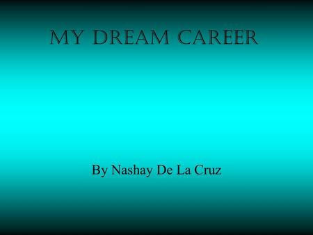 My dream career By Nashay De La Cruz. KINDERGARTEN TEACHER Observe and evaluates children's performance, behavior,social development and physical health.