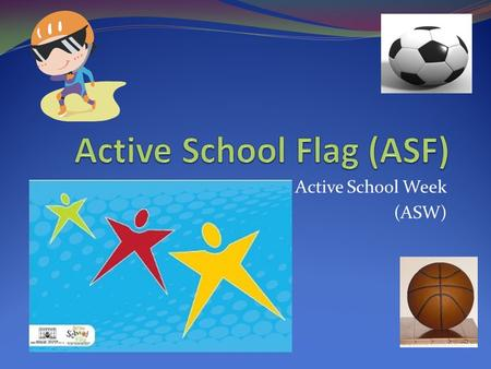 Active School Week (ASW). What is the Active School Flag? The Active School Flag is a flag that will show everyone that our school is physically active.