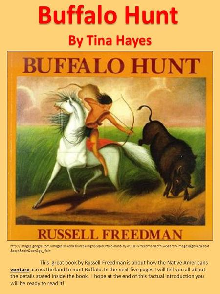 Buffalo Hunt This great book by Russell Freedman is about how the Native Americans venture across the land to hunt Buffalo. In the next five pages I will.