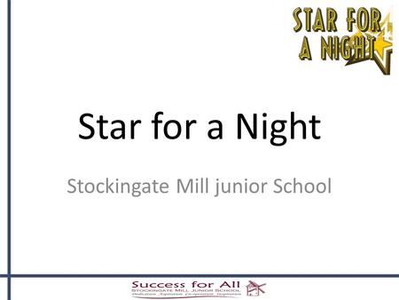 "Star for a Night Stockingate Mill junior School. What is ""Star for Night""?  It is a celebration of children's talent  A different event for children."