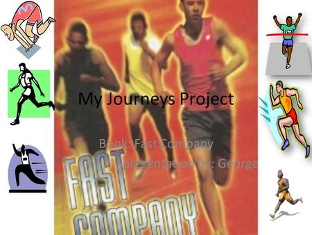 My Journeys Project Book: Fast Company presentation by: George.