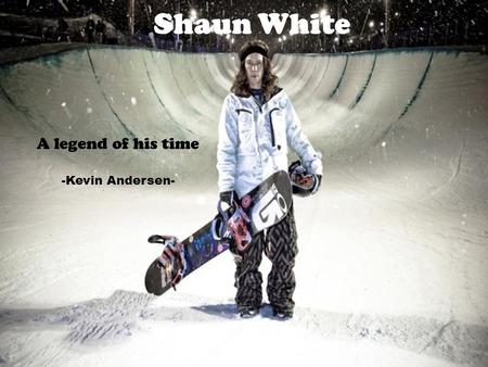 Shaun White A legend of his time -Kevin Andersen-.