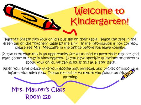 Welcome to Kindergarten! Mrs. Maurer's Class Room 128 Parents: Please sign your child's bus slip on their table. Place the slips in the green bin on the.