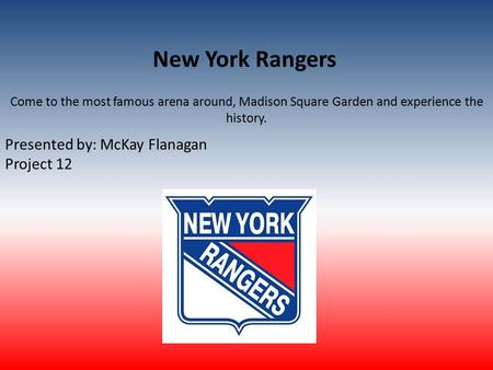 New York Rangers Come to the most famous arena around, Madison Square Garden and experience the history. Presented by: McKay Flanagan Project 12.