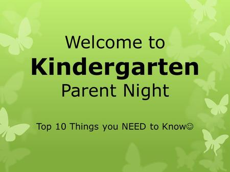 Welcome to Kindergarten Parent Night Top 10 Things you NEED to Know.