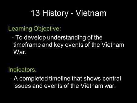 13 History - Vietnam Learning Objective: - To develop understanding of the timeframe and key events of the Vietnam War. Indicators: - A completed timeline.