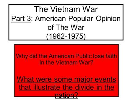 The Vietnam War Part 3: American Popular Opinion of The War (1962-1975) Why did the American Public lose faith in the Vietnam War? What were some major.