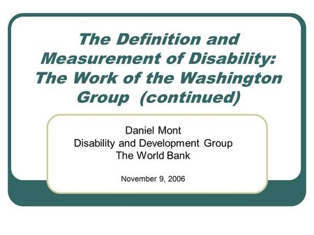 The Definition and Measurement of Disability: The Work of the Washington Group (continued) Daniel Mont Disability and Development Group The World Bank.