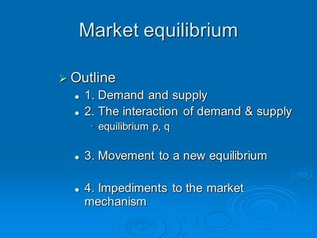 Market equilibrium  Outline 1. Demand and supply 1. Demand and supply 2. The interaction of demand & supply 2. The interaction of demand & supply equilibrium.