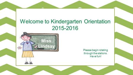 Miss Lindsay Welcome to Kindergarten Orientation 2015-2016 Please begin rotating through the stations. Have fun!
