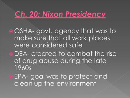  OSHA- govt. agency that was to make sure that all work places were considered safe  DEA- created to combat the rise of drug abuse during the late 1960s.