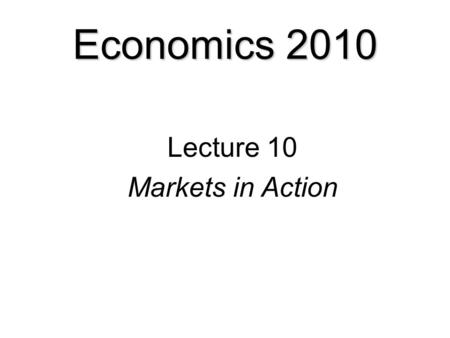 Economics 2010 Lecture 10 Markets in Action Two examples:  Housing markets and rent ceilings  Labor markets and minimum wages.