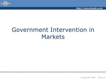 Copyright 2006 – Biz/ed Government Intervention in Markets.