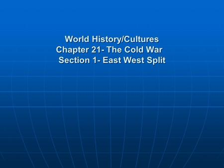 World History/Cultures Chapter 21- The Cold War Section 1- East West Split.