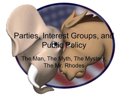 Parties, Interest Groups, and Public Policy The Man, The Myth, The Mystery, The Mr. Rhodes.