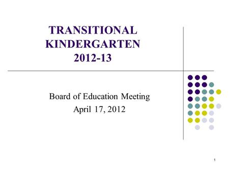 1 TRANSITIONAL KINDERGARTEN 2012-13 Board of Education Meeting April 17, 2012.