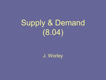 Supply & Demand (8.04) J. Worley. Law of Supply & Law of Demand Supply is how much a certain good is available to consumers Law of Supply states that.