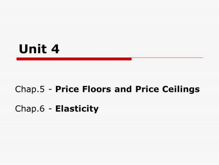 Unit 4 Chap.5 - Price Floors and Price Ceilings Chap.6 - Elasticity.