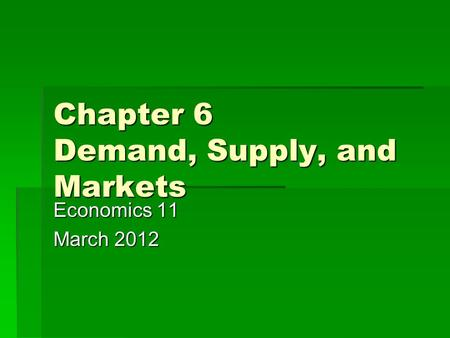 Chapter 6 Demand, Supply, and Markets Economics 11 March 2012.