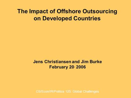 The Impact of Offshore Outsourcing on Developed Countries Jens Christiansen and Jim Burke February 20, 2006 CS/Econ/IR/Politics 125: Global Challenges.