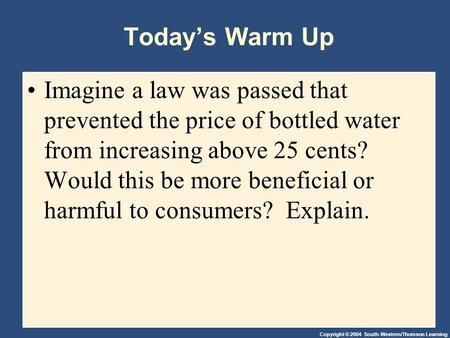 Copyright © 2004 South-Western/Thomson Learning Today's Warm Up Imagine a law was passed that prevented the price of bottled water from increasing above.
