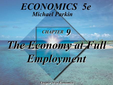 CHAPTER 9 The Economy at Full Employment CHAPTER 9 The Economy at Full Employment Chapter 26 in Economics Michael Parkin ECONOMICS 5e.